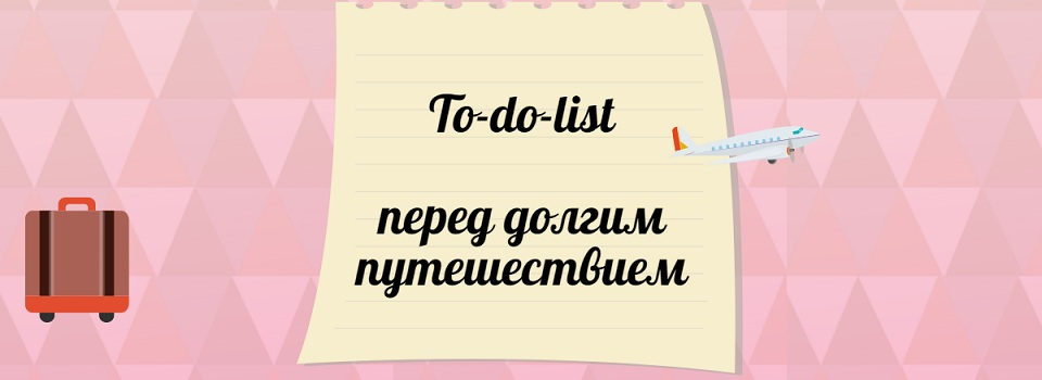 Дела перед дальней поездкой, или to-do-list для тех, кто отправляется в путешествие надолго